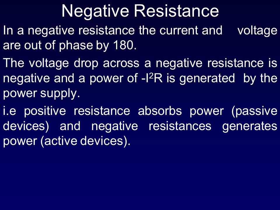 Negative Resistance In a negative resistance the current and voltage are out of phase by 180. The voltage drop across a negative resistance is negativ
