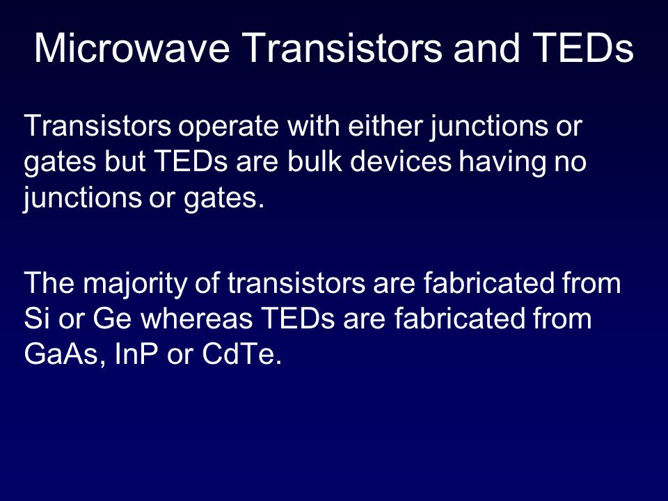 Contd…… Transistors operate with warm electrons whose energy is not much greater than the thermal energy of the electrons in the semiconductors whereas TEDs operate with hot electrons whose energy is very much greater than the thermal energy.