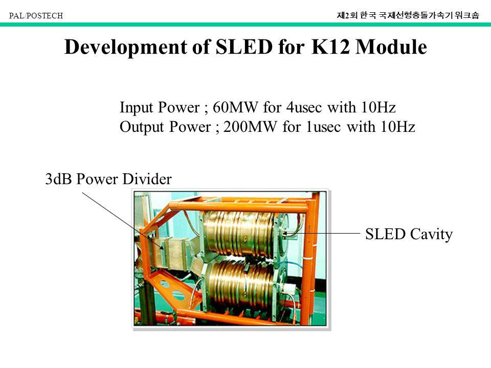 PAL/POSTECH 제 2 회 한국 국제선형충돌가속기 워크숍 Development of SLED for K12 Module Input Power ; 60MW for 4usec with 10Hz Output Power ; 200MW for 1usec with 10Hz 3dB Power Divider SLED Cavity