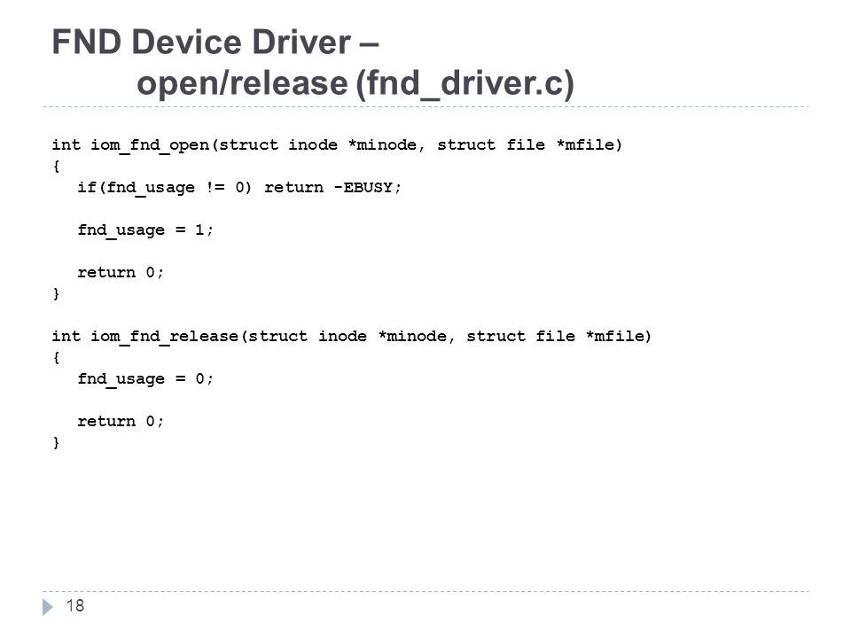 FND Device Driver – open/release (fnd_driver.c) int iom_fnd_open(struct inode *minode, struct file *mfile) { if(fnd_usage != 0) return -EBUSY; fnd_usage = 1; return 0; } int iom_fnd_release(struct inode *minode, struct file *mfile) { fnd_usage = 0; return 0; } 18