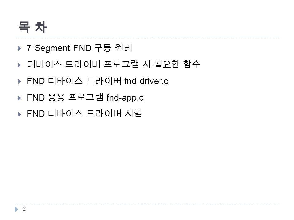 목 차목 차  7-Segment FND 구동 원리  디바이스 드라이버 프로그램 시 필요한 함수  FND 디바이스 드라이버 fnd-driver.c  FND 응용 프로그램 fnd-app.c  FND 디바이스 드라이버 시험 2
