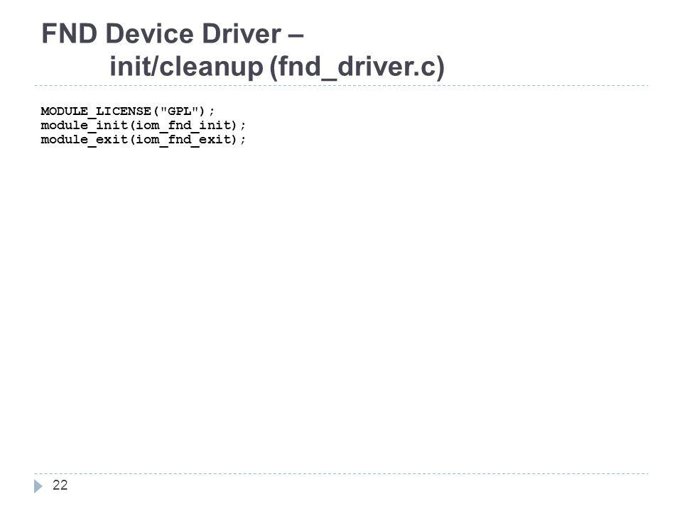 FND Device Driver – init/cleanup (fnd_driver.c) MODULE_LICENSE( GPL ); module_init(iom_fnd_init); module_exit(iom_fnd_exit); 22