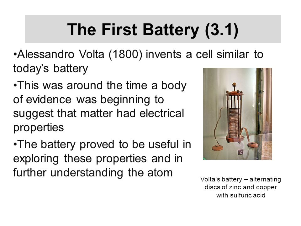 The First Battery (3.1) Alessandro Volta (1800) invents a cell similar to today's battery This was around the time a body of evidence was beginning to suggest that matter had electrical properties The battery proved to be useful in exploring these properties and in further understanding the atom Volta's battery – alternating discs of zinc and copper with sulfuric acid