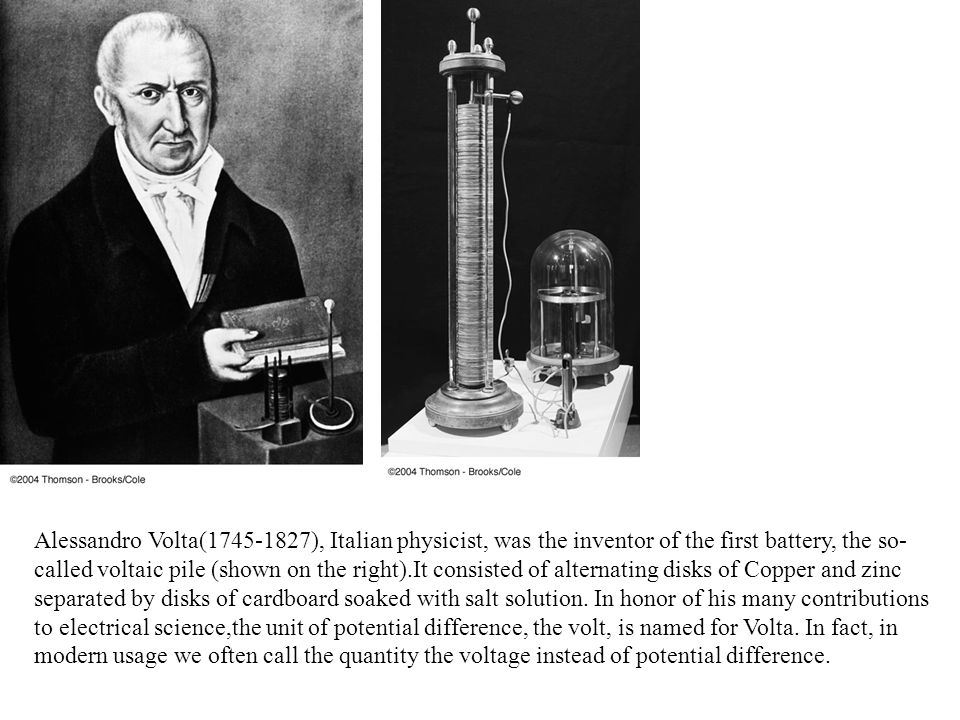 Alessandro Volta(1745-1827), Italian physicist, was the inventor of the first battery, the so- called voltaic pile (shown on the right).It consisted of alternating disks of Copper and zinc separated by disks of cardboard soaked with salt solution.
