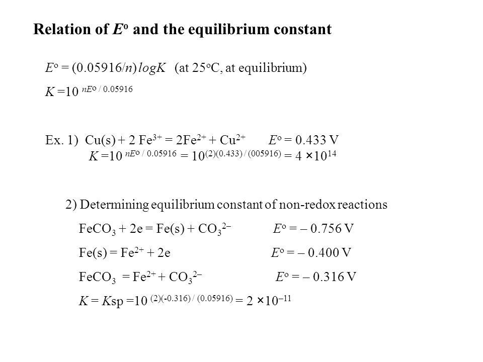 Relation of E o and the equilibrium constant E o = (0.05916/n) logK (at 25 o C, at equilibrium) K =10 nE o / 0.05916 Ex.