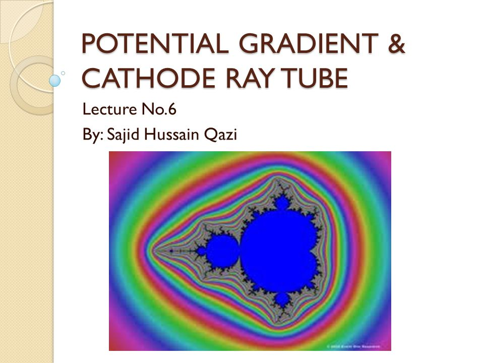 POTENTIAL GRADIENT & CATHODE RAY TUBE Lecture No.6 By: Sajid Hussain Qazi
