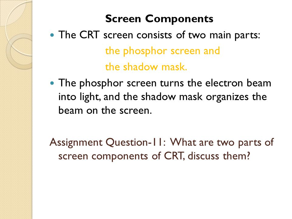 Screen Components The CRT screen consists of two main parts: the phosphor screen and the shadow mask. The phosphor screen turns the electron beam into
