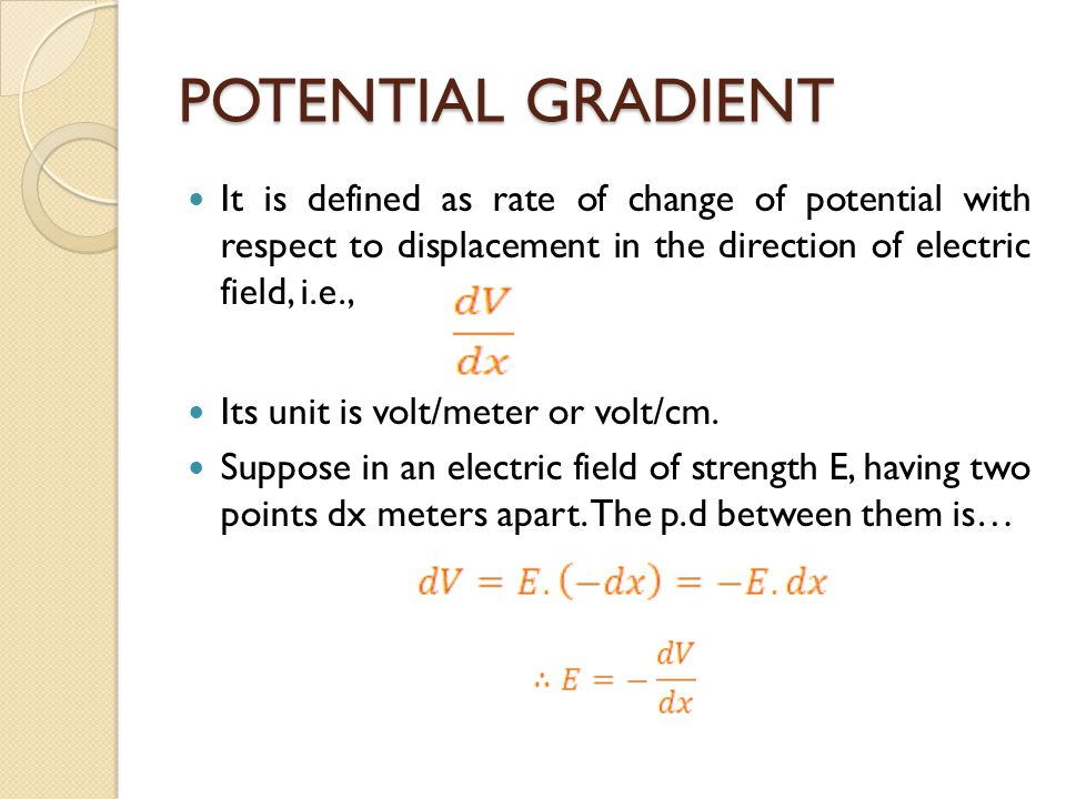 POTENTIAL GRADIENT It is defined as rate of change of potential with respect to displacement in the direction of electric field, i.e., Its unit is volt/meter or volt/cm.