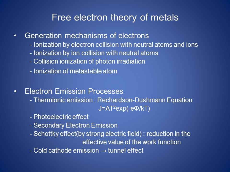 Free electron theory of metals Generation mechanisms of electrons - Ionization by electron collision with neutral atoms and ions - Ionization by ion collision with neutral atoms - Collision ionization of photon irradiation - Ionization of metastable atom Electron Emission Processes - Thermionic emission : Rechardson-Dushmann Equation J=AT 2 exp(-eΦ/kT) - Photoelectric effect - Secondary Electron Emission - Schottky effect(by strong electric field) : reduction in the effective value of the work function - Cold cathode emission → tunnel effect