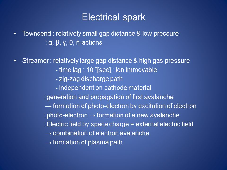 Electrical spark Townsend : relatively small gap distance & low pressure : α, β, γ, θ, ή-actions Streamer : relatively large gap distance & high gas pressure - time lag : 10 -7 [sec] : ion immovable - zig-zag discharge path - independent on cathode material : generation and propagation of first avalanche → formation of photo-electron by excitation of electron : photo-electron → formation of a new avalanche : Electric field by space charge = external electric field → combination of electron avalanche → formation of plasma path