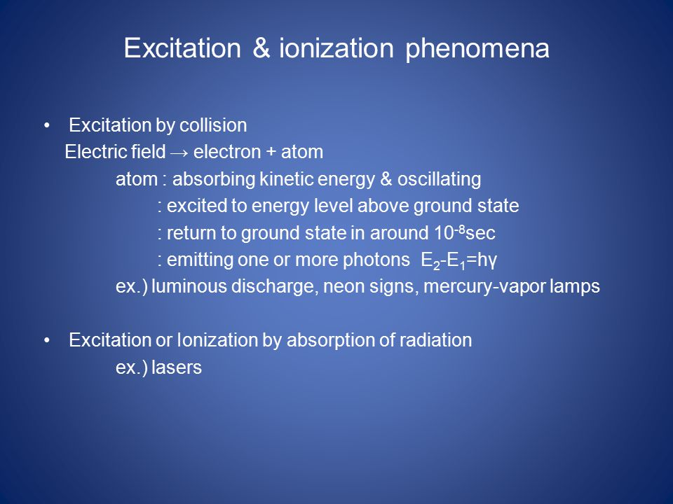 Excitation & ionization phenomena Excitation by collision Electric field → electron + atom atom : absorbing kinetic energy & oscillating : excited to energy level above ground state : return to ground state in around 10 -8 sec : emitting one or more photons E 2 -E 1 =hγ ex.) luminous discharge, neon signs, mercury-vapor lamps Excitation or Ionization by absorption of radiation ex.) lasers