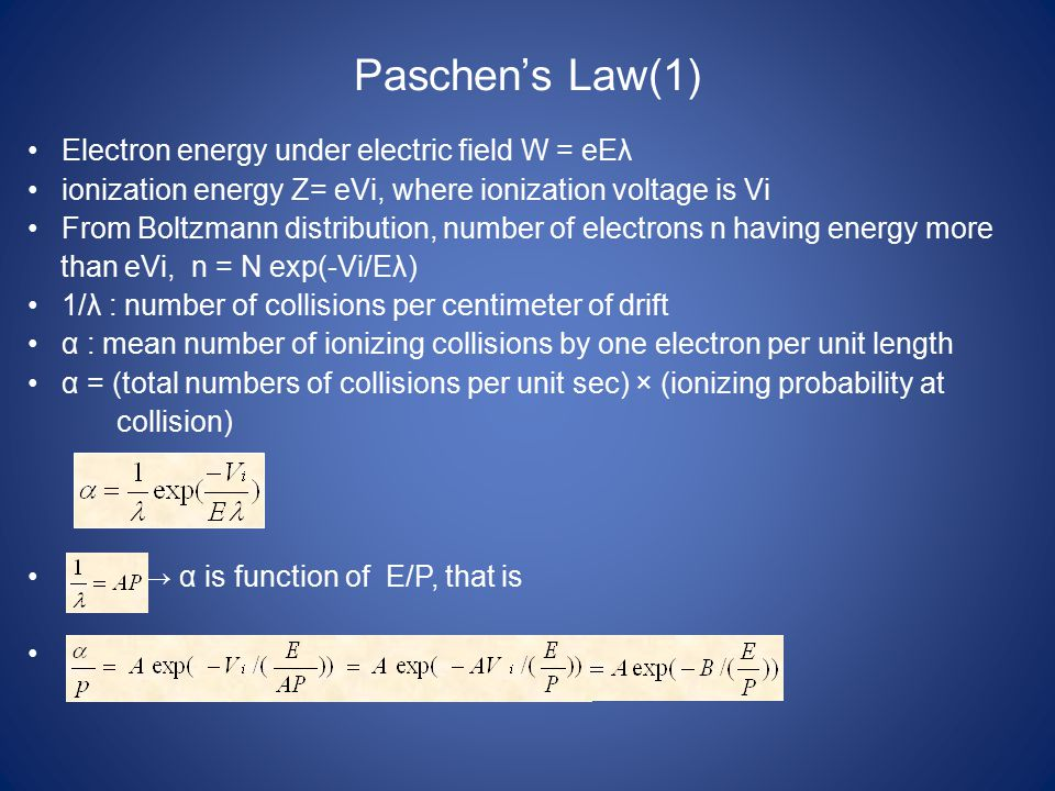 Paschen's Law(1) Electron energy under electric field W = eEλ ionization energy Z= eVi, where ionization voltage is Vi From Boltzmann distribution, number of electrons n having energy more than eVi, n = N exp(-Vi/Eλ) 1/λ : number of collisions per centimeter of drift α : mean number of ionizing collisions by one electron per unit length α = (total numbers of collisions per unit sec) × (ionizing probability at collision) → α is function of E/P, that is