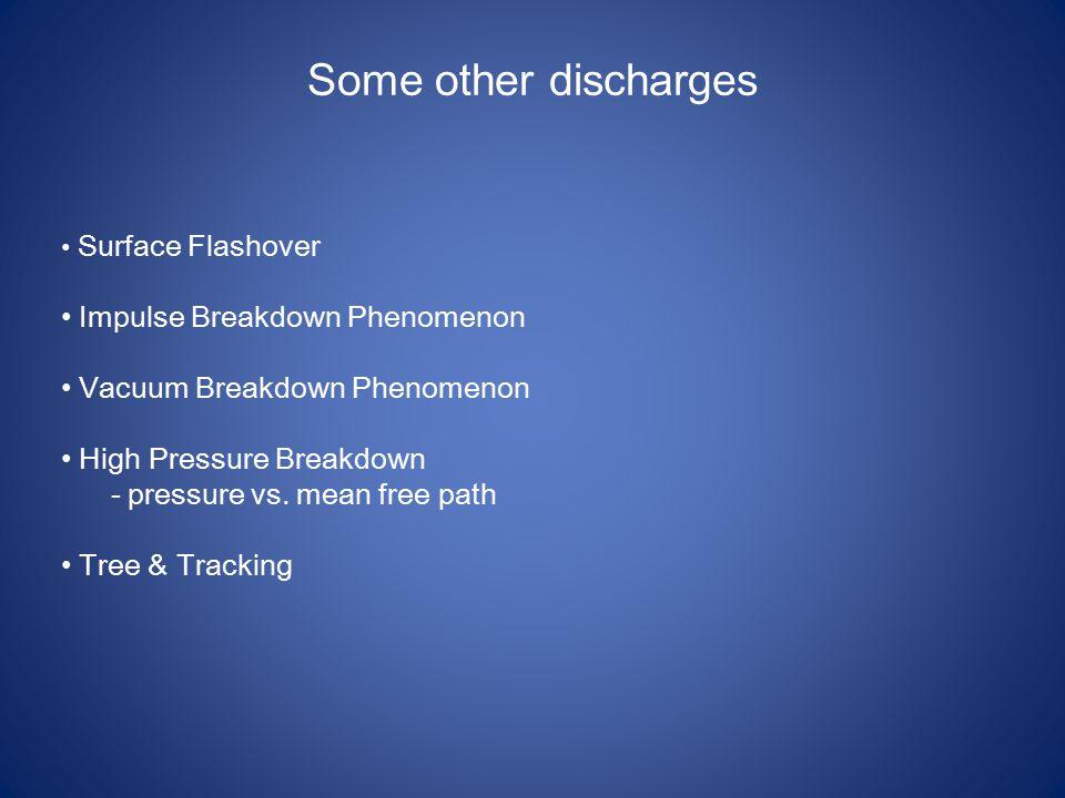 Some other discharges Surface Flashover Impulse Breakdown Phenomenon Vacuum Breakdown Phenomenon High Pressure Breakdown - pressure vs.