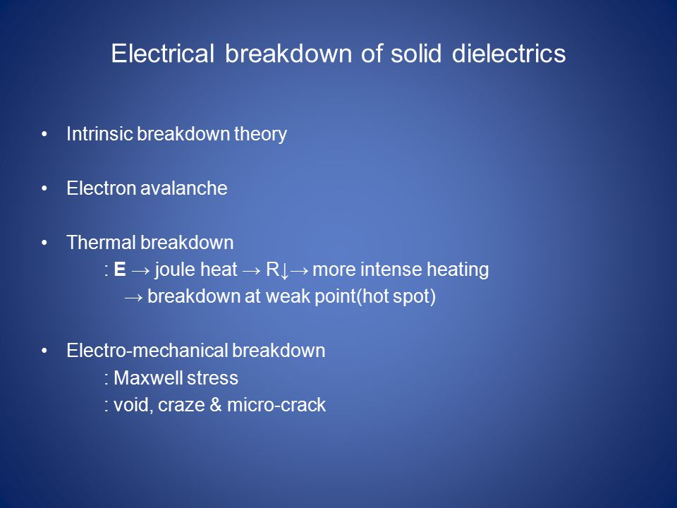 Electrical breakdown of solid dielectrics Intrinsic breakdown theory Electron avalanche Thermal breakdown : E → joule heat → R↓→ more intense heating