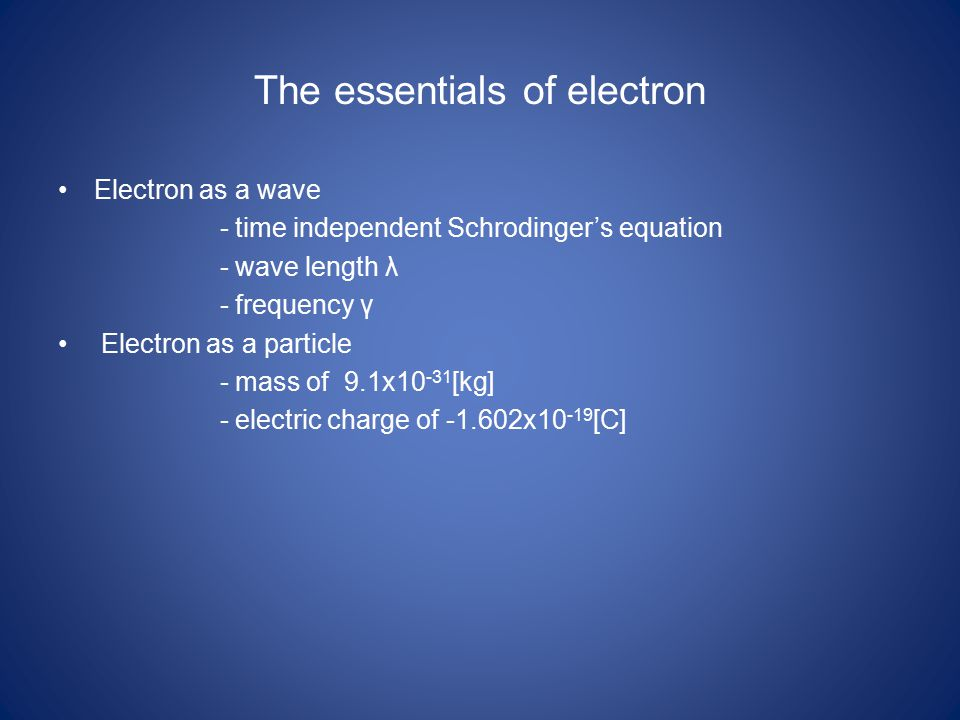 The essentials of electron Electron as a wave - time independent Schrodinger's equation - wave length λ - frequency γ Electron as a particle - mass of 9.1x10 -31 [kg] - electric charge of -1.602x10 -19 [C]