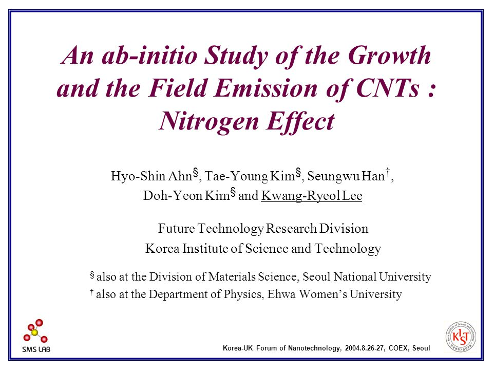 An ab-initio Study of the Growth and the Field Emission of CNTs : Nitrogen Effect Hyo-Shin Ahn §, Tae-Young Kim §, Seungwu Han †, Doh-Yeon Kim § and Kwang-Ryeol Lee Future Technology Research Division Korea Institute of Science and Technology § also at the Division of Materials Science, Seoul National University † also at the Department of Physics, Ehwa Women's University Korea-UK Forum of Nanotechnology, 2004.8.26-27, COEX, Seoul