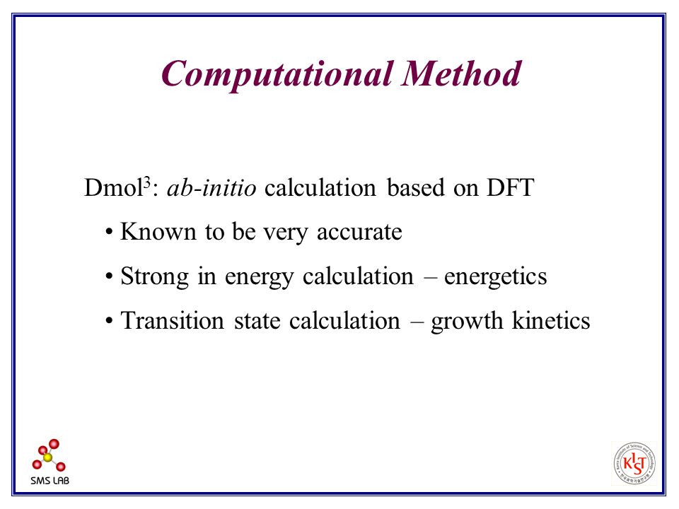 Computational Method Dmol 3 : ab-initio calculation based on DFT Known to be very accurate Strong in energy calculation – energetics Transition state calculation – growth kinetics