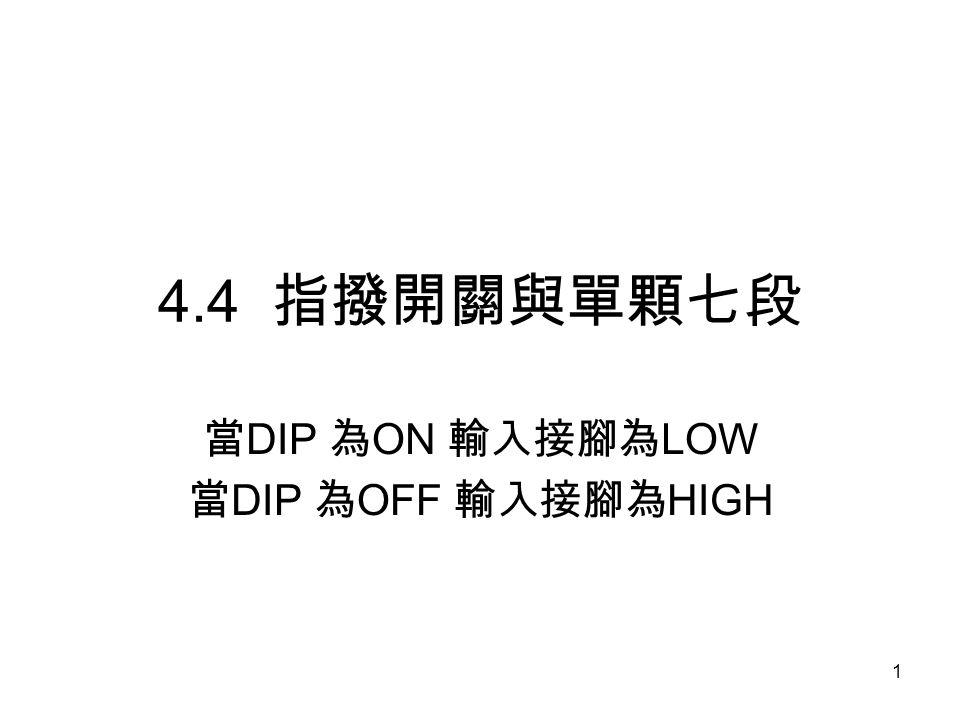 1 4.4 指撥開關與單顆七段 當 DIP 為 ON 輸入接腳為 LOW 當 DIP 為 OFF 輸入接腳為 HIGH