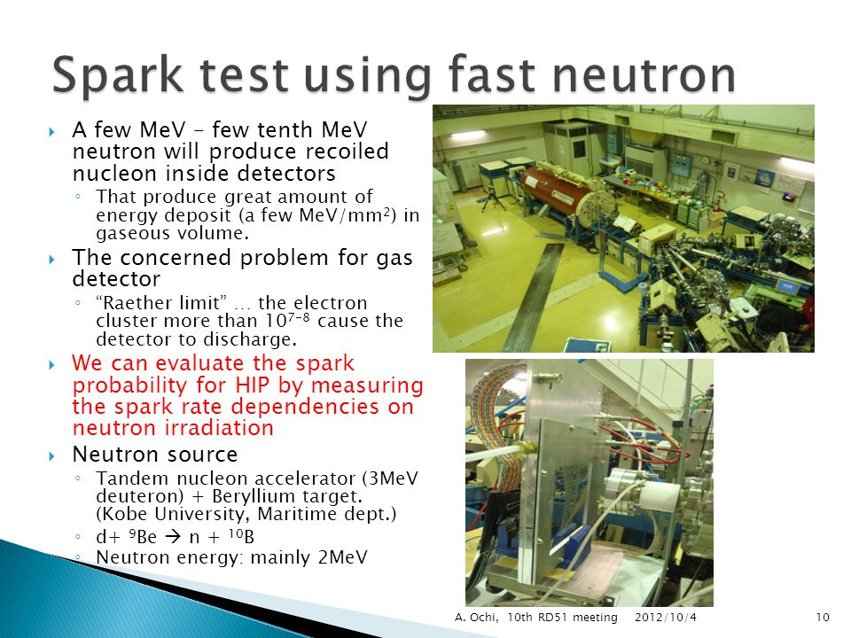  A few MeV – few tenth MeV neutron will produce recoiled nucleon inside detectors ◦ That produce great amount of energy deposit (a few MeV/mm 2 ) in gaseous volume.