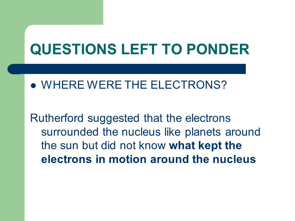 QUESTIONS LEFT TO PONDER WHERE WERE THE ELECTRONS? Rutherford suggested that the electrons surrounded the nucleus like planets around the sun but did