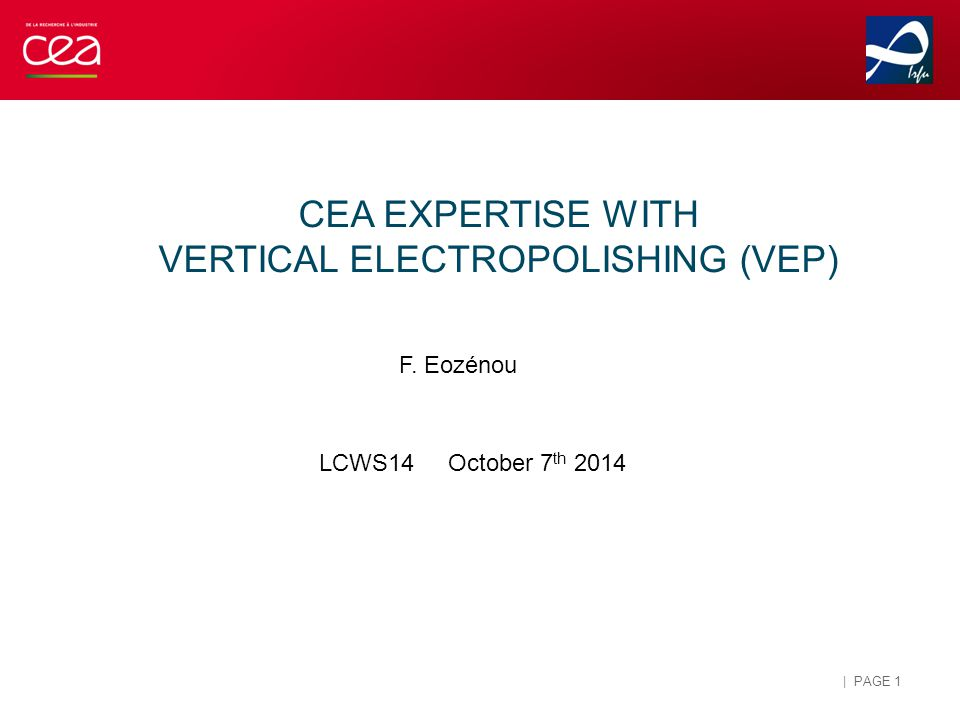 ELECTROPOLISHING AT CEA/IRFU: 2004-2014 1Cell Horizontal EP: 2006-2009 Achievement of high gradients Alternative recipe tested Low voltage EP Design and operation of a Vertical EP system: 2009-… Operating since 2011 Optimization on 1Cell cavities Operation with ILC and SPL cavities EP on samples (CARE program): 2004-2006 Parameters optimization Understanding of the process (F - diffusion) Study of the aging of electrolytes Sulfur contamination