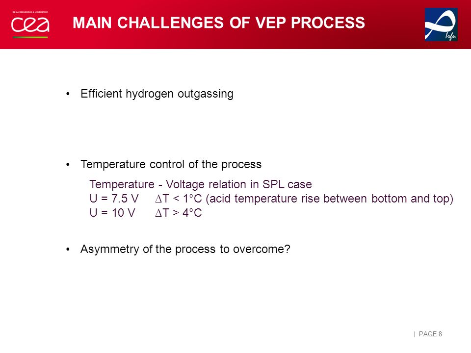 | PAGE 8 MAIN CHALLENGES OF VEP PROCESS Efficient hydrogen outgassing Temperature control of the process Asymmetry of the process to overcome.