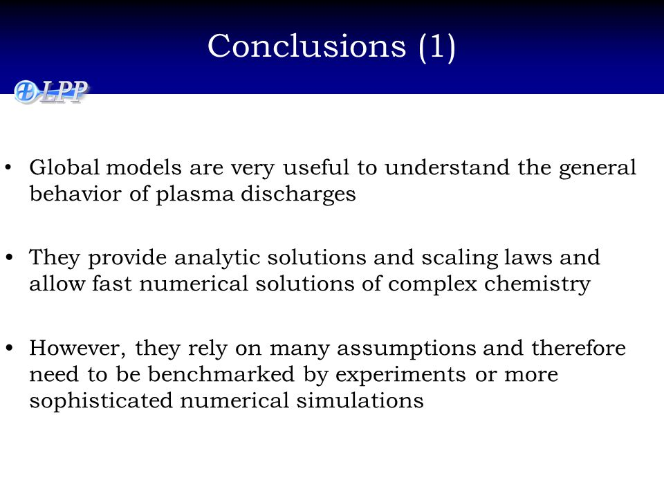 Conclusions (1) Global models are very useful to understand the general behavior of plasma discharges They provide analytic solutions and scaling laws and allow fast numerical solutions of complex chemistry However, they rely on many assumptions and therefore need to be benchmarked by experiments or more sophisticated numerical simulations