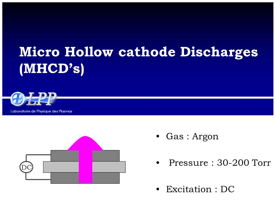 Laboratoire de Physique des Plasmas Micro Hollow cathode Discharges (MHCD's) DC Gas : Argon Pressure : 30-200 Torr Excitation : DC