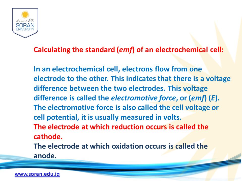 www.soran.edu.iq Calculating the standard (emf) of an electrochemical cell: In an electrochemical cell, electrons flow from one electrode to the other.