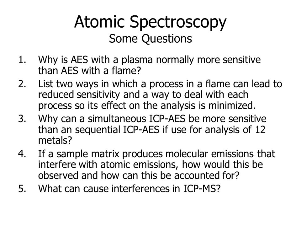 Atomic Spectroscopy Some Questions 1.Why is AES with a plasma normally more sensitive than AES with a flame.