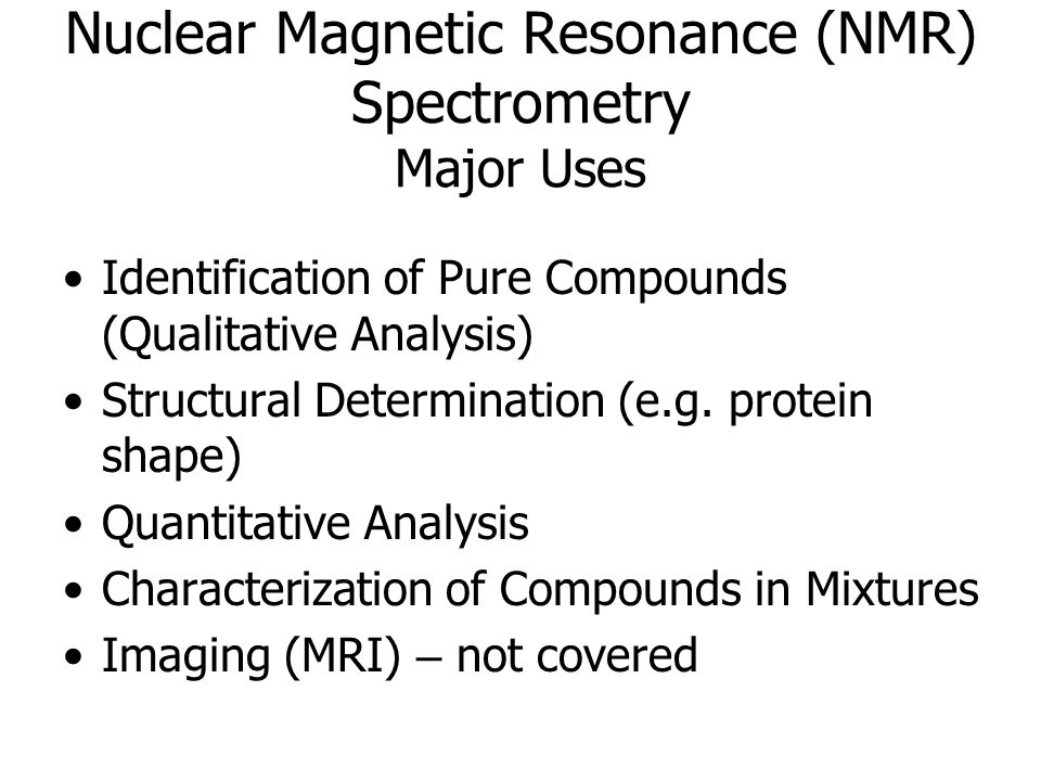 Nuclear Magnetic Resonance (NMR) Spectrometry Major Uses Identification of Pure Compounds (Qualitative Analysis) Structural Determination (e.g.