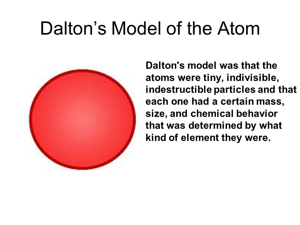 Dalton's Model of the Atom Dalton s model was that the atoms were tiny, indivisible, indestructible particles and that each one had a certain mass, size, and chemical behavior that was determined by what kind of element they were.