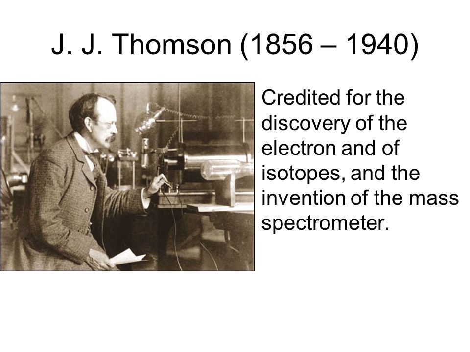J. J. Thomson (1856 – 1940) Credited for the discovery of the electron and of isotopes, and the invention of the mass spectrometer.