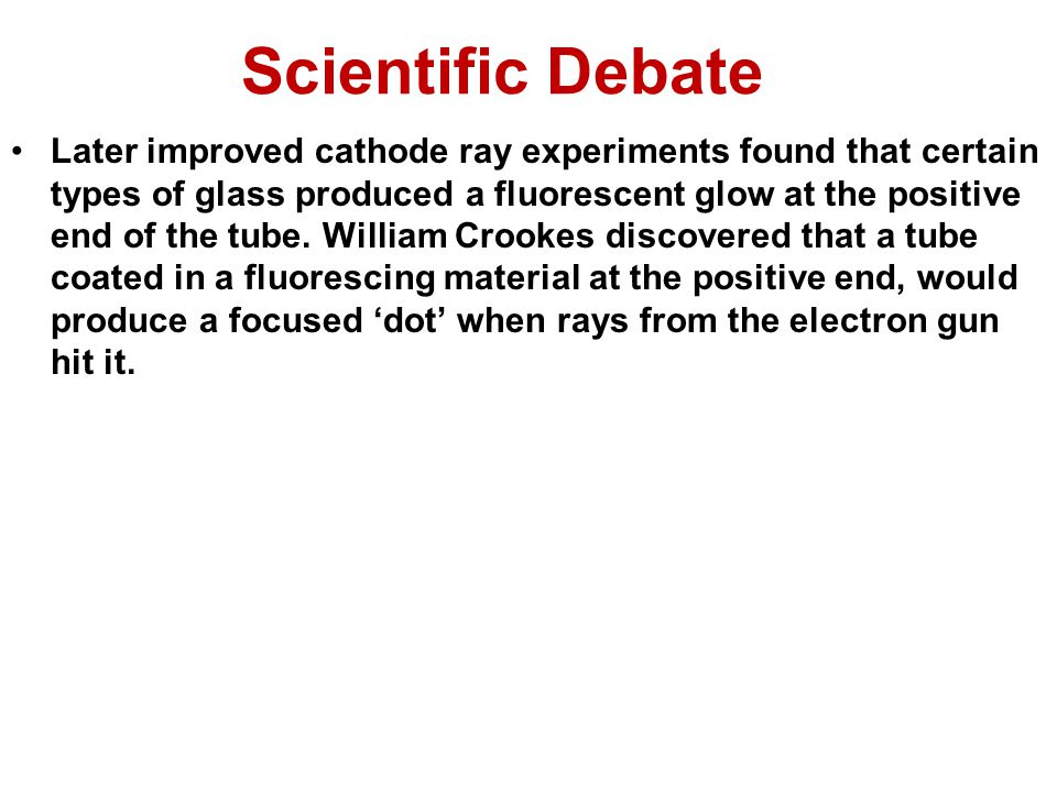 Scientific Debate Later improved cathode ray experiments found that certain types of glass produced a fluorescent glow at the positive end of the tube