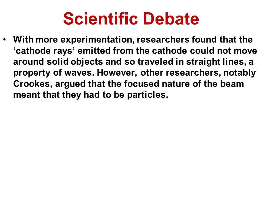 Scientific Debate With more experimentation, researchers found that the 'cathode rays' emitted from the cathode could not move around solid objects and so traveled in straight lines, a property of waves.