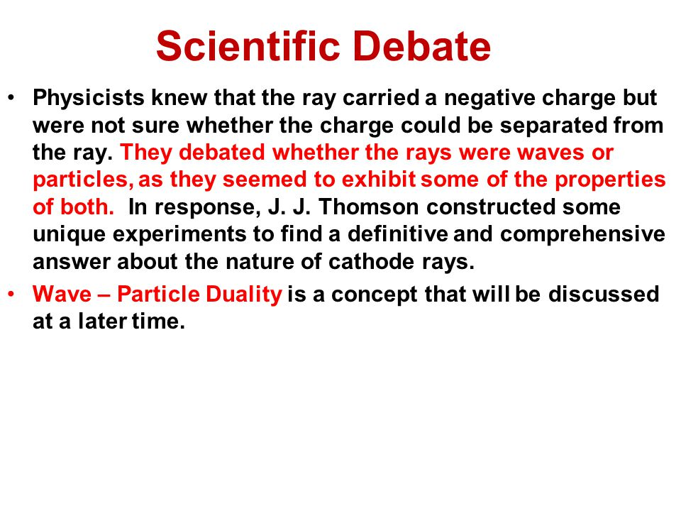 Scientific Debate Physicists knew that the ray carried a negative charge but were not sure whether the charge could be separated from the ray.
