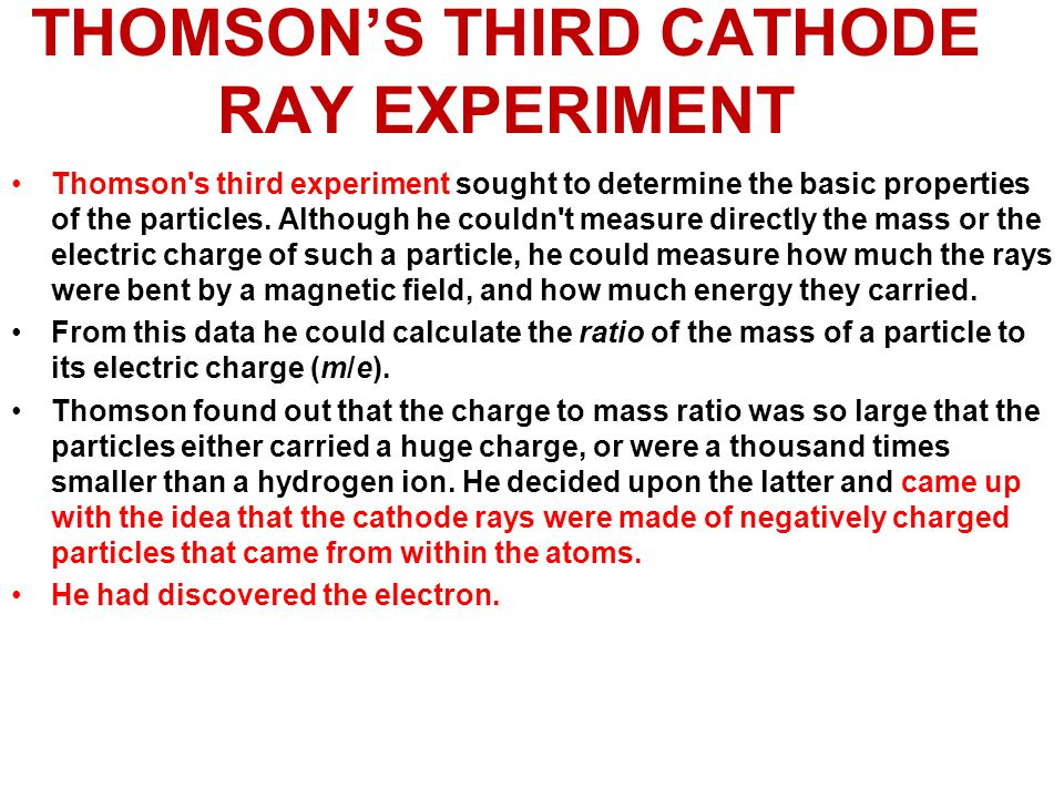 THOMSON'S THIRD CATHODE RAY EXPERIMENT Thomson's third experiment sought to determine the basic properties of the particles. Although he couldn't meas
