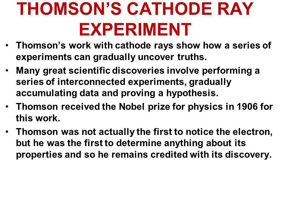 THOMSON'S CATHODE RAY EXPERIMENT Thomson's work with cathode rays show how a series of experiments can gradually uncover truths. Many great scientific