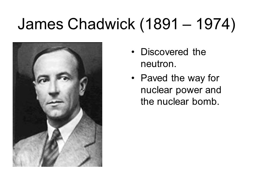 James Chadwick (1891 – 1974) Discovered the neutron. Paved the way for nuclear power and the nuclear bomb.
