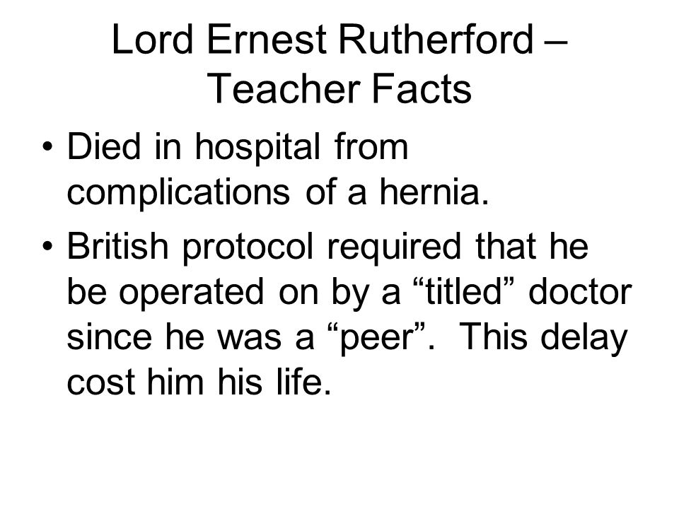 Lord Ernest Rutherford – Teacher Facts Died in hospital from complications of a hernia.
