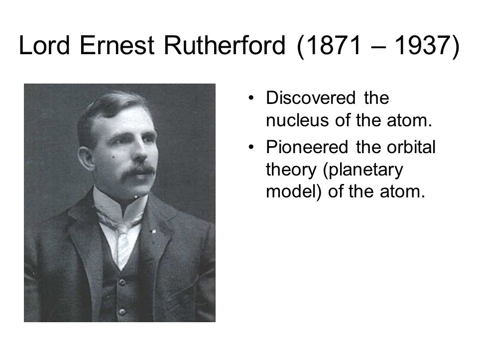 Lord Ernest Rutherford (1871 – 1937) Discovered the nucleus of the atom. Pioneered the orbital theory (planetary model) of the atom.