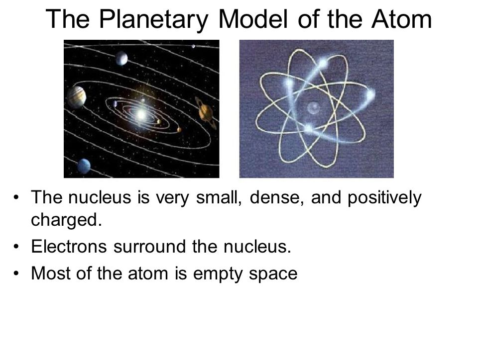 The Planetary Model of the Atom The nucleus is very small, dense, and positively charged.
