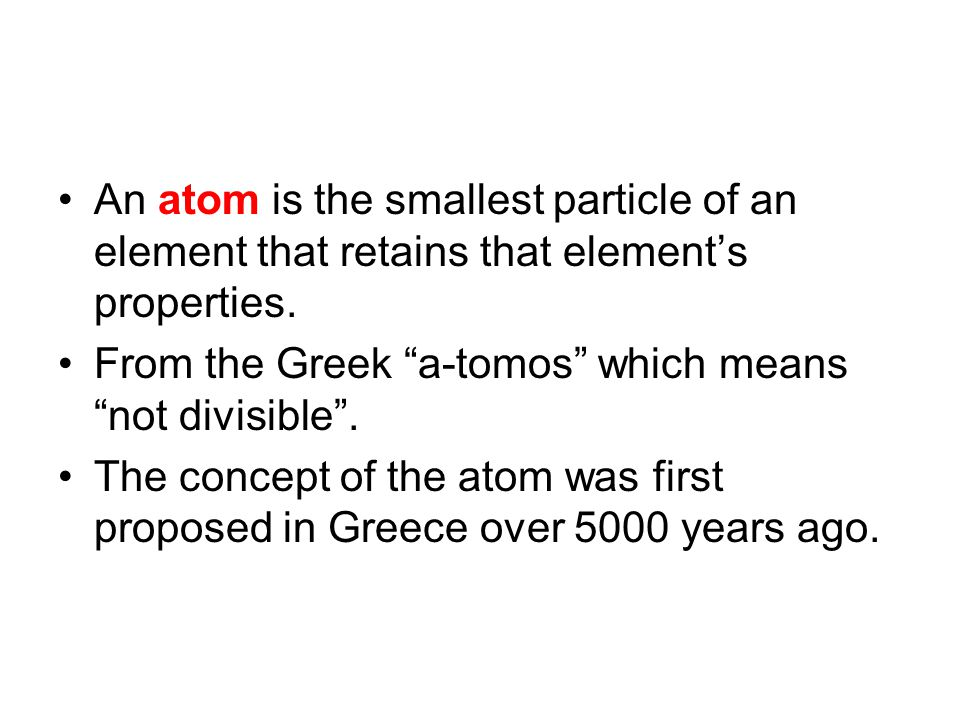 """An atom is the smallest particle of an element that retains that element's properties. From the Greek """"a-tomos"""" which means """"not divisible"""". The conce"""