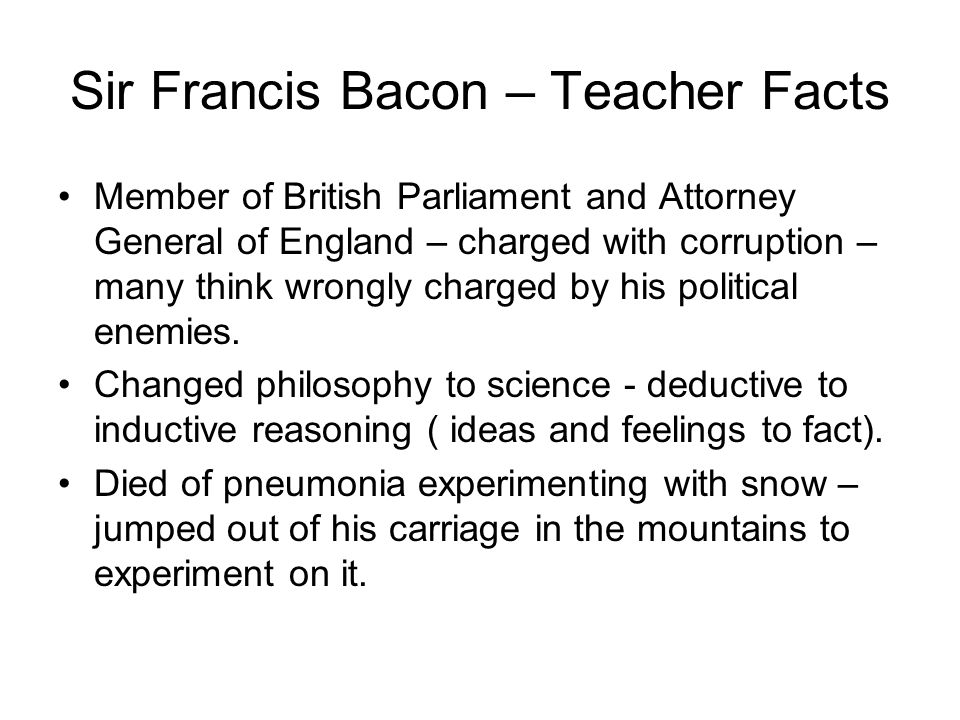 Sir Francis Bacon – Teacher Facts Member of British Parliament and Attorney General of England – charged with corruption – many think wrongly charged by his political enemies.