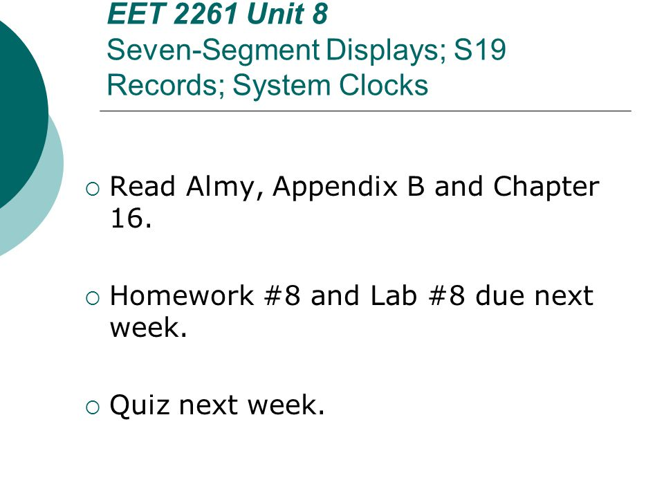 EET 2261 Unit 8 Seven-Segment Displays; S19 Records; System Clocks  Read Almy, Appendix B and Chapter 16.  Homework #8 and Lab #8 due next week.  Q