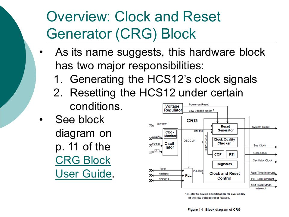 Overview: Clock and Reset Generator (CRG) Block As its name suggests, this hardware block has two major responsibilities: 1.Generating the HCS12's clo