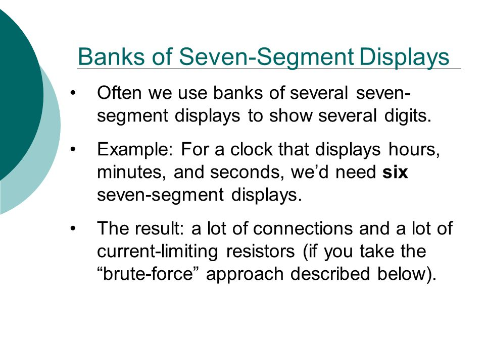 Often we use banks of several seven- segment displays to show several digits. Example: For a clock that displays hours, minutes, and seconds, we'd nee