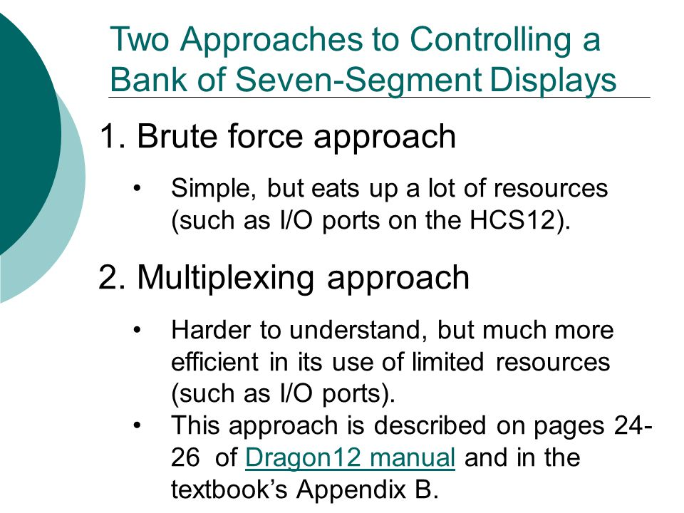 1.Brute force approach Simple, but eats up a lot of resources (such as I/O ports on the HCS12). 2.Multiplexing approach Harder to understand, but much