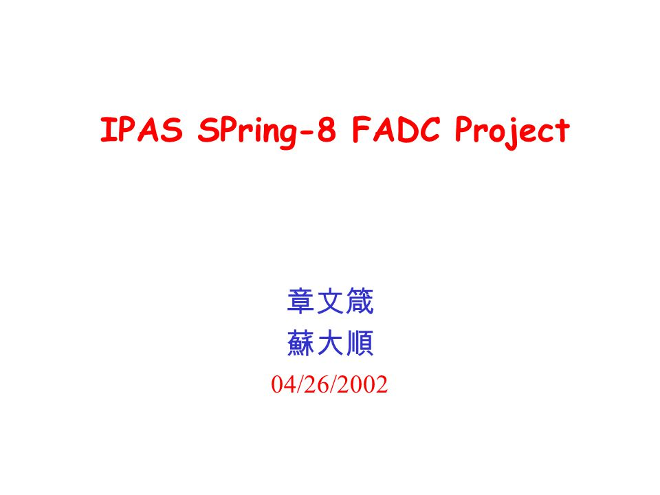 IPAS SPring-8 FADC Project 章文箴 蘇大順 04/26/2002