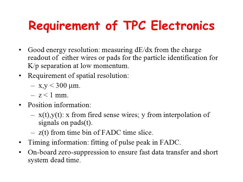 Requirement of TPC Electronics Good energy resolution: measuring dE/dx from the charge readout of either wires or pads for the particle identification for K/p separation at low momentum.